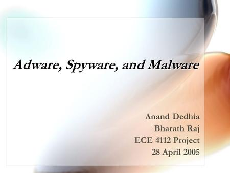 Adware, Spyware, and Malware Anand Dedhia Bharath Raj ECE 4112 Project 28 April 2005.