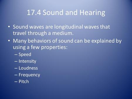 17.4 Sound and Hearing Sound waves are longitudinal waves that travel through a medium. Many behaviors of sound can be explained by using a few properties: