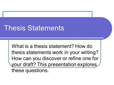 Thesis Statements What is a thesis statement? How do thesis statements work in your writing? How can you discover or refine one for your draft? This presentation.