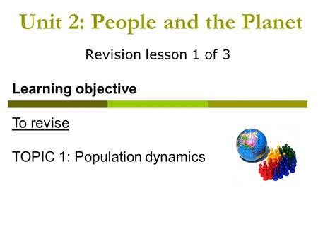 Unit 2: People and the Planet Revision lesson 1 of 3 Learning objective To revise TOPIC 1: Population dynamics.