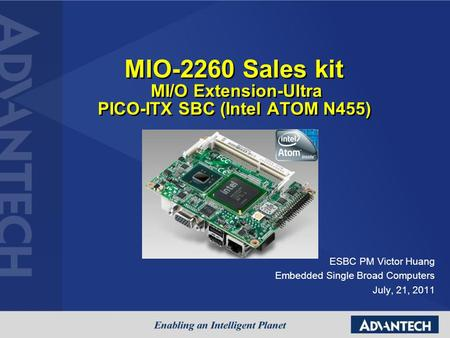 MIO-2260 Sales kit MI/O Extension-Ultra PICO-ITX SBC (Intel ATOM N455) ESBC PM Victor Huang Embedded Single Broad Computers July, 21, 2011.