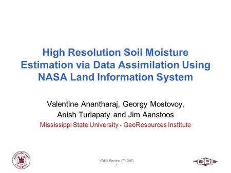 NASA Review (7/10/07) 1 High Resolution Soil Moisture Estimation via Data Assimilation Using NASA Land Information System Valentine Anantharaj, Georgy.