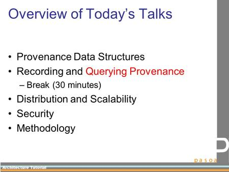 Architecture Tutorial Overview of Today's Talks Provenance Data Structures Recording and Querying Provenance –Break (30 minutes) Distribution and Scalability.