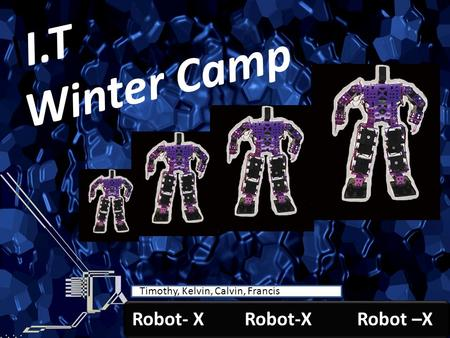 Robot-X Youth I.T. Winter Camp Timothy, Calvin, Kelvin, Francis Timothy, Kelvin, Calvin, Francis II.T Winter Camp Robot- X Robot-X Robot –X.