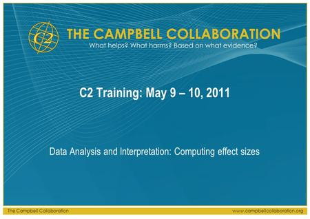 The Campbell Collaborationwww.campbellcollaboration.org C2 Training: May 9 – 10, 2011 Data Analysis and Interpretation: Computing effect sizes.