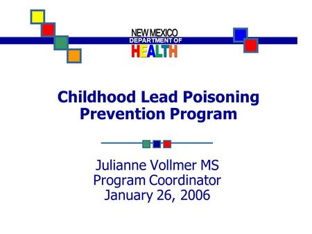 DEPARTMENT OF Building A Healthy New Mexico! DEPARTMENT OF Childhood Lead Poisoning Prevention Program Julianne Vollmer MS Program Coordinator January.