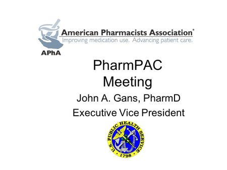 PharmPAC Meeting John A. Gans, PharmD Executive Vice President.