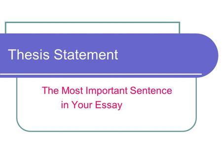 Thesis Statement The Most Important Sentence in Your Essay.