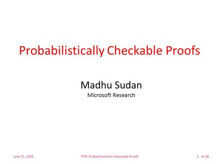 Of 28 Probabilistically Checkable Proofs Madhu Sudan Microsoft Research June 11, 2015TIFR: Probabilistically Checkable Proofs1.