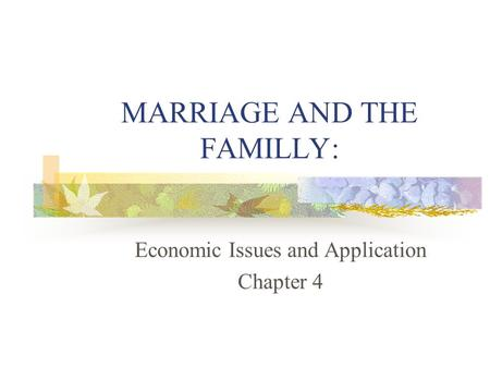 MARRIAGE AND THE FAMILLY: Economic Issues and Application Chapter 4.