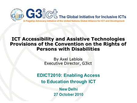 ICT Accessibility and Assistive Technologies Provisions of the Convention on the Rights of Persons with Disabilities By Axel Leblois Executive Director,