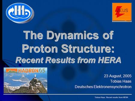 Tobias Haas: Recent results from HERA The Dynamics of Proton Structure: Recent Results from HERA 23 August, 2005 Tobias Haas Deutsches Elektronensynchrotron.