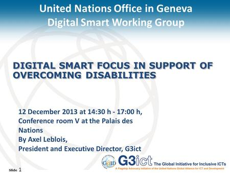 Slide 1 DIGITAL SMART FOCUS IN SUPPORT OF OVERCOMING DISABILITIES 12 December 2013 at 14:30 h - 17:00 h, Conference room V at the Palais des Nations By.