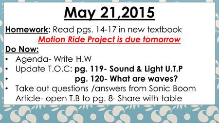 May 21,2015 Homework: Read pgs. 14-17 in new textbook Motion Ride Project is due tomorrow Do Now: Agenda- Write H.W Update T.O.C: pg. 119- Sound & Light.