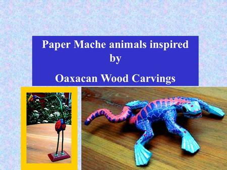 Paper Mache animals inspired by Oaxacan Wood Carvings.
