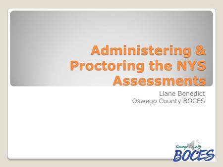Administering & Proctoring the NYS Assessments Liane Benedict Oswego County BOCES.