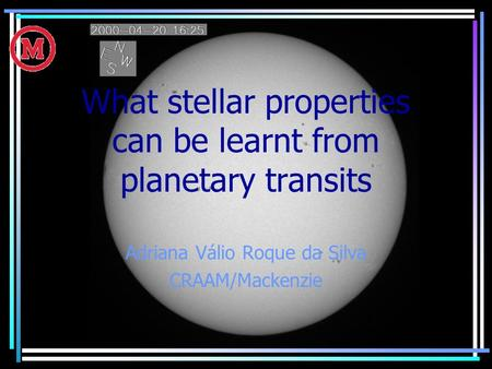 What stellar properties can be learnt from planetary transits Adriana Válio Roque da Silva CRAAM/Mackenzie.