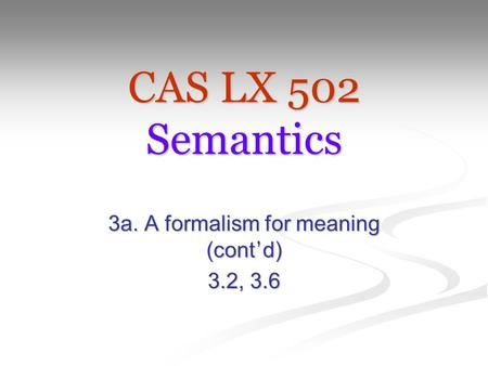 CAS LX 502 Semantics 3a. A formalism for meaning (cont ' d) 3.2, 3.6.
