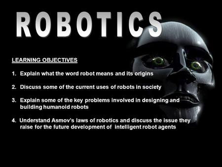 LEARNING OBJECTIVES 1.Explain what the word robot means and its origins 2.Discuss some of the current uses of robots in society 3.Explain some of the key.