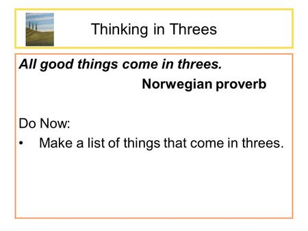 Thinking in Threes All good things come in threes. Norwegian proverb Do Now: Make a list of things that come in threes.
