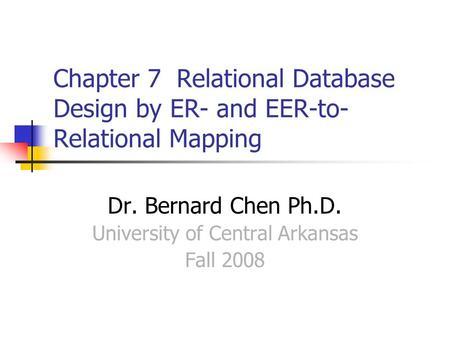 Chapter 7 Relational Database Design by ER- and EER-to- Relational Mapping Dr. Bernard Chen Ph.D. University of Central Arkansas Fall 2008.