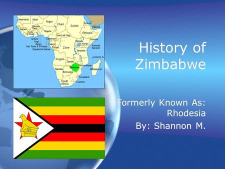 History of Zimbabwe Formerly Known As: Rhodesia By: Shannon M. Formerly Known As: Rhodesia By: Shannon M.
