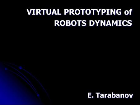 VIRTUAL PROTOTYPING of ROBOTS DYNAMICS E. Tarabanov.