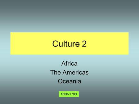 Culture 2 Africa The Americas Oceania 1500-1780. Culture and Contact Last time we looked at cultures that had some history of contact with the rest of.