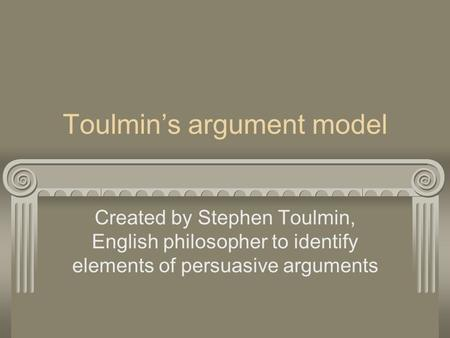 Toulmin's argument model Created by Stephen Toulmin, English philosopher to identify elements of persuasive arguments.