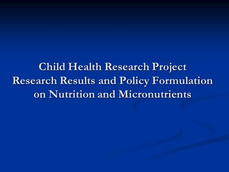 Child Health Research Project Research Results and Policy Formulation on Nutrition and Micronutrients.