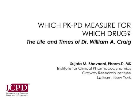 WHICH PK-PD MEASURE FOR WHICH DRUG? Sujata M. Bhavnani, Pharm.D, MS Institute for Clinical Pharmacodynamics Ordway Research Institute Latham, New York.