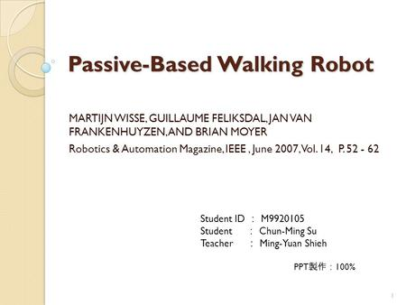 Passive-Based Walking Robot MARTIJN WISSE, GUILLAUME FELIKSDAL, JAN VAN FRANKENHUYZEN, AND BRIAN MOYER Robotics & Automation Magazine, IEEE, June 2007,