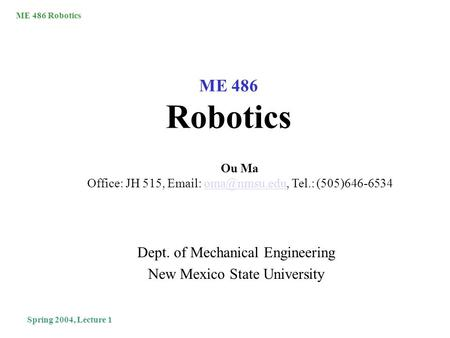 ME 486 Robotics Spring 2004, Lecture 1 ME 486 Robotics Dept. of Mechanical Engineering New Mexico State University Ou Ma Office: JH 515,