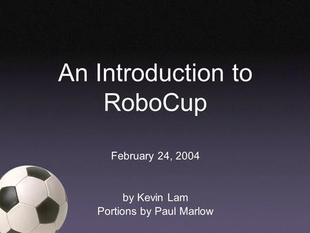 An Introduction to RoboCup February 24, 2004 by Kevin Lam Portions by Paul Marlow.
