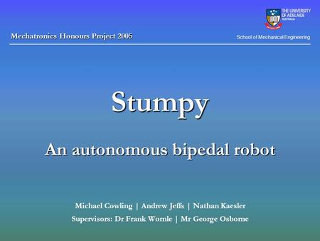 Stumpy An autonomous bipedal robot Michael Cowling | Andrew Jeffs | Nathan Kaesler Supervisors: Dr Frank Wornle | Mr George Osborne School of Mechanical.