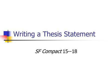 Writing a Thesis Statement SF Compact 15--18. How to craft a thesis statement? A thesis is a sentence (or sometimes 2—3 sentences) that states the point.