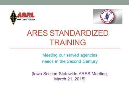ARES STANDARDIZED TRAINING Meeting our served agencies needs in the Second Century [Iowa Section Statewide ARES Meeting, March 21, 2015]