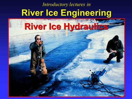 River Ice Hydraulics Introductory lectures in River Ice Engineering Introductory lectures in River Ice Engineering.