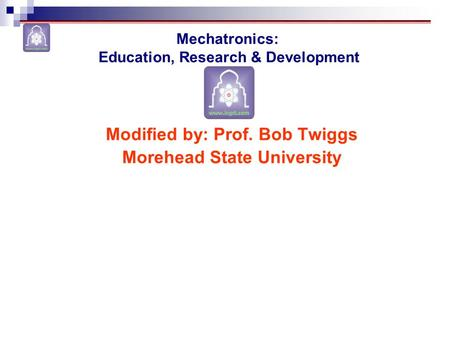 Modified by: Prof. Bob Twiggs Morehead State University Mechatronics: Education, Research & Development.