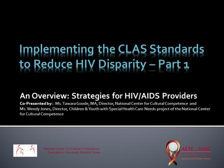 An Overview: Strategies for HIV/AIDS Providers Co-Presented by: : Ms. Tawara Goode, MA, Director, National Center for Cultural Competence and Ms. Wendy.