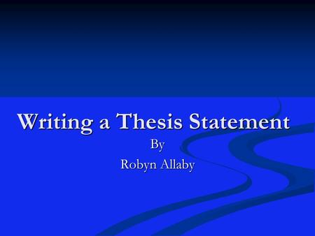 "Writing a Thesis Statement By Robyn Allaby. Writing a Thesis ""Have you something to do tomorrow, do it today"" Ben Franklin Start with your thesis statement."