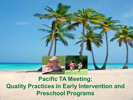 Pacific TA Meeting: Quality Practices in Early Intervention and Preschool Programs.