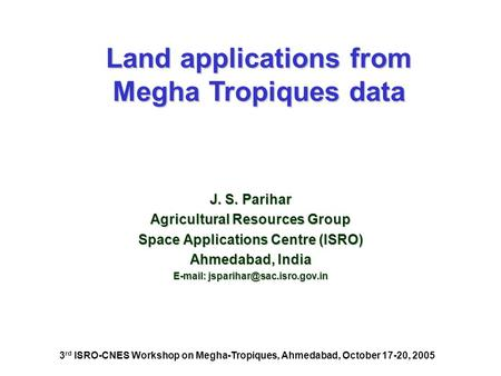 J. S. Parihar Agricultural Resources Group Space Applications Centre (ISRO) Ahmedabad, India   Land applications from Megha.