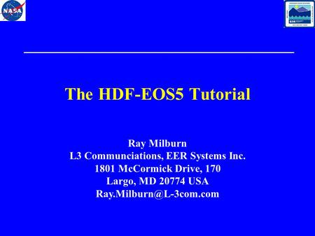 The HDF-EOS5 Tutorial Ray Milburn L3 Communciations, EER Systems Inc. 1801 McCormick Drive, 170 Largo, MD 20774 USA