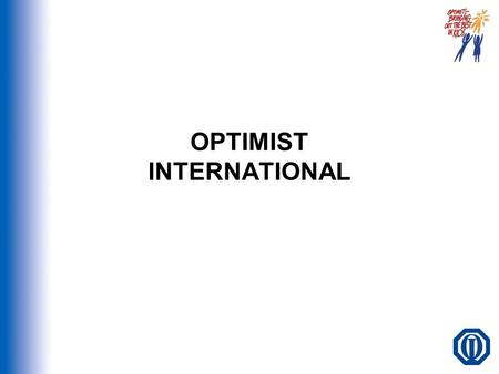 OPTIMIST INTERNATIONAL. OVERVIEW WHO WE ARE CLUB OPERATIONS CLUB PROGRAMS AND PROJECTS ADDITIONAL BENEFITS OPTIMIST CREED GETTING STARTED QUESTIONS?…CONTACT.