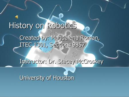 History on Robotics Created by: Magdalena Roman, ITEC 1301, Section#9857 Instructor: Dr. Stacey McCroskey University of Houston Created by: Magdalena.