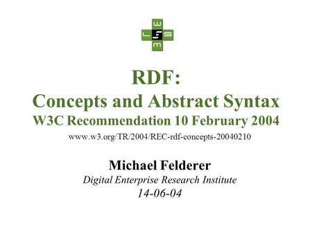 RDF: Concepts and Abstract Syntax W3C Recommendation 10 February 2004 www.w3.org/TR/2004/REC-rdf-concepts-20040210 Michael Felderer Digital Enterprise.
