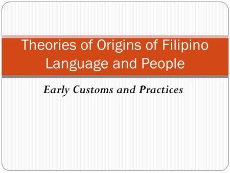 Early Customs and Practices Theories of Origins of Filipino Language and People.