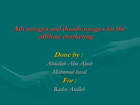 Advantages and disadvantages for the affiliate marketing Done by : Abdallah Abu Afash Mahmoud basal For : Rasha Atallah.