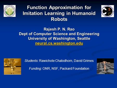 Function Approximation for Imitation Learning in Humanoid Robots Rajesh P. N. Rao Dept of Computer Science and Engineering University of Washington, Seattle.